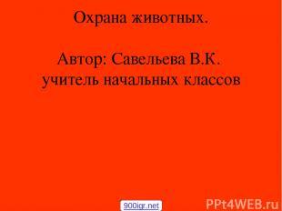 Охрана животных. Автор: Савельева В.К. учитель начальных классов 900igr.net