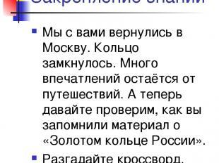 Закрепление знаний Мы с вами вернулись в Москву. Кольцо замкнулось. Много впечат