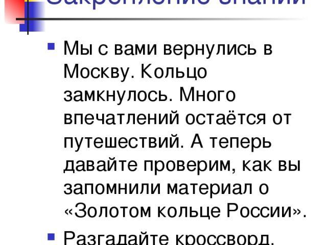 Закрепление знаний Мы с вами вернулись в Москву. Кольцо замкнулось. Много впечатлений остаётся от путешествий. А теперь давайте проверим, как вы запомнили материал о «Золотом кольце России». Разгадайте кроссворд.