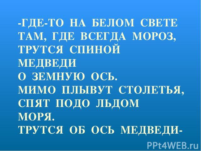 -ГДЕ-ТО НА БЕЛОМ СВЕТЕ ТАМ, ГДЕ ВСЕГДА МОРОЗ, ТРУТСЯ СПИНОЙ МЕДВЕДИ О ЗЕМНУЮ ОСЬ. МИМО ПЛЫВУТ СТОЛЕТЬЯ, СПЯТ ПОДО ЛЬДОМ МОРЯ. ТРУТСЯ ОБ ОСЬ МЕДВЕДИ- ВЕРТИТСЯ ЗЕМЛЯ.