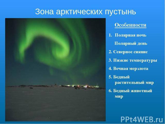 Зона арктических пустынь Особенности Полярная ночь Полярный день 2. Северное сияние 3. Низкие температуры 4. Вечная мерзлота 5. Бедный растительный мир 6. Бедный животный мир