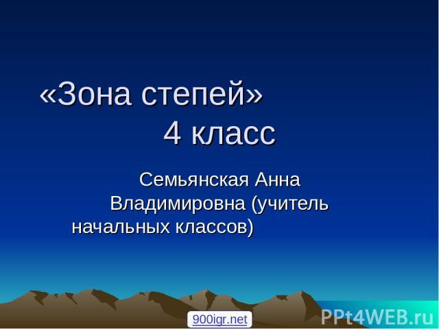 «Зона степей» 4 класс Семьянская Анна Владимировна (учитель начальных классов) 900igr.net
