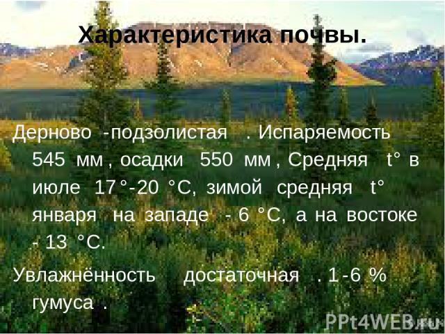 Характеристика почвы. Дерново-подзолистая. Испаряемость 545мм, осадки 550мм, Средняя t° в июле 17°-20°C, зимой средняя t° января на западе −6°C, а на востоке −13°C. Увлажнённость достаточная. 1-6% гумуса.