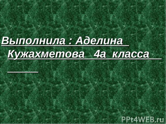 Выполнила : Аделина Кужахметова 4а класса