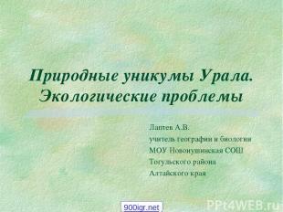 Природные уникумы Урала. Экологические проблемы Лаптев А.В. учитель географии и