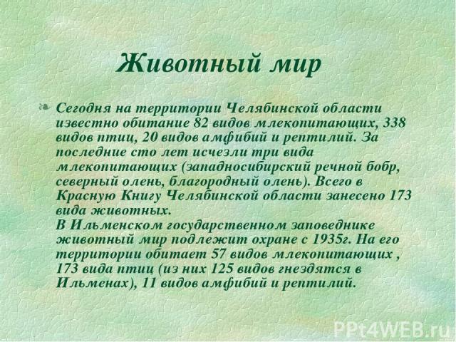 Животный мир Сегодня на территории Челябинской области известно обитание 82 видов млекопитающих, 338 видов птиц, 20 видов амфибий и рептилий. За последние сто лет исчезли три вида млекопитающих (западносибирский речной бобр, северный олень, благород…