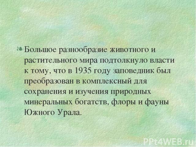 Большое разнообразие животного и растительного мира подтолкнуло власти к тому, что в 1935 году заповедник был преобразован в комплексный для сохранения и изучения природных минеральных богатств, флоры и фауны Южного Урала.