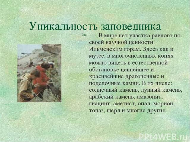 Уникальность заповедника В мире нет участка равного по своей научной ценности Ильменским горам. Здесь как в музее, в многочисленных копях можно видеть в естественной обстановке ценнейшее и красивейшие драгоценные и поделочные камни. В их числе: солн…