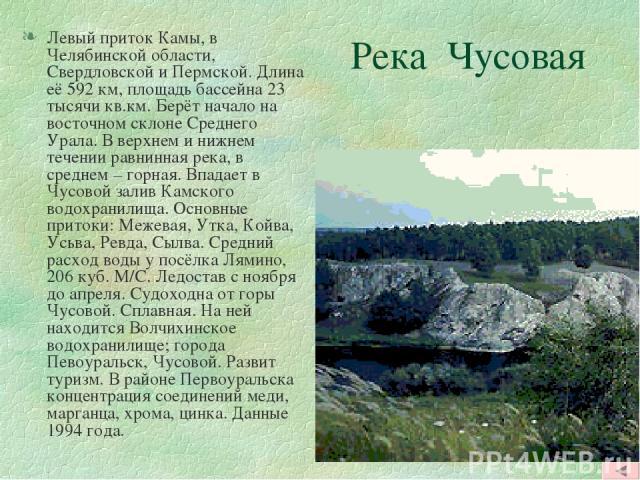 Река Чусовая Левый приток Камы, в Челябинской области, Свердловской и Пермской. Длина её 592 км, площадь бассейна 23 тысячи кв.км. Берёт начало на восточном склоне Среднего Урала. В верхнем и нижнем течении равнинная река, в среднем – горная. Впадае…