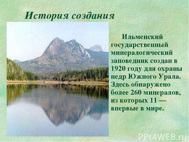 История создания Ильменский государственный минералогический заповедник создан в 1920 году для охраны недр Южного Урала. Здесь обнаружено более 260 минералов, из которых 11 — впервые в мире.