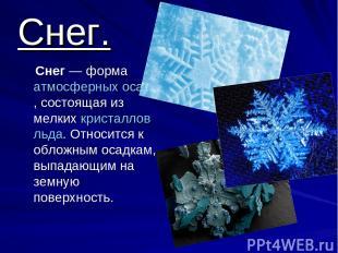 Снег. Снег— форма атмосферных осадков, состоящая из мелких кристаллов льда. Отн
