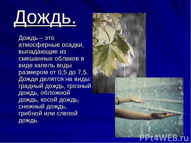 Дождь. Дождь – это атмосферные осадки, выпадающие из смешанных облаков в виде капель воды размером от 0,5 до 7,5. Дожди делятся на виды: градный дождь, грозный дождь, обложной дождь, косой дождь, снежный дождь, грибной или слепой дождь.
