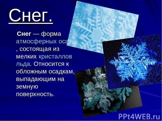 Снег. Снег— форма атмосферных осадков, состоящая из мелких кристаллов льда. Относится к обложным осадкам, выпадающим на земную поверхность.