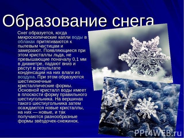 Образование снега. Снег образуется, когда микроскопические капли воды в облаках притягиваются к пылевым частицам и замерзают. Появляющиеся при этом кристаллы льда, не превышающие поначалу 0,1мм в диаметре, падают вниз и растут в результате конденса…