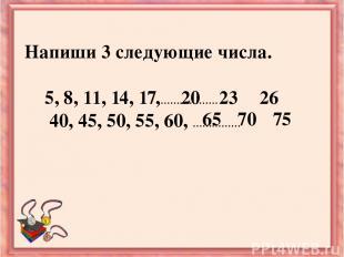 Напиши 3 следующие числа. 5, 8, 11, 14, 17,……………… 40, 45, 50, 55, 60, …………… 20 2
