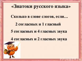 Сколько в слове слогов, если… «Знатоки русского языка» 2 согласных и 1 гласный 5