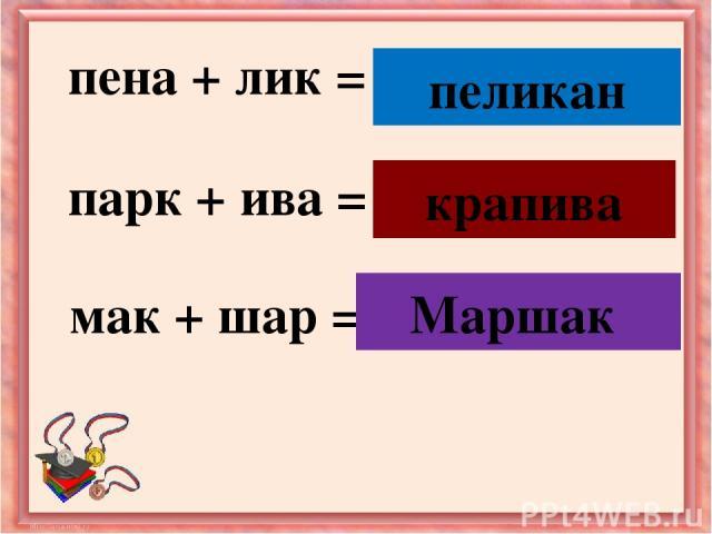 пена + лик = птица парк + ива = растение мак + шар = детский писатель крапива пеликан Маршак
