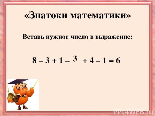 Вставь нужное число в выражение: 8 – 3 + 1 – + 4 – 1 = 6 «Знатоки математики» 3