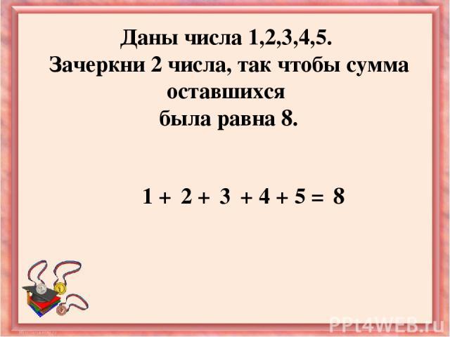Даны числа 1,2,3,4,5. Зачеркни 2 числа, так чтобы сумма оставшихся была равна 8. 1 + 2 + + + 3 4 5 = 8