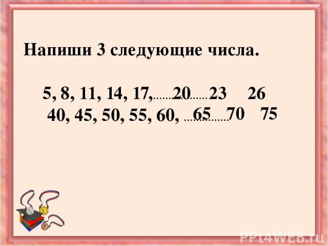 Напиши 3 следующие числа. 5, 8, 11, 14, 17,……………… 40, 45, 50, 55, 60, …………… 20 23 26 65 75 70