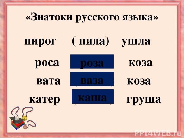 роса ( ? ) коза вата ( ? ) коза катер ( ? ) груша «Знатоки русского языка» пирог ( пила) ушла роза ваза каша