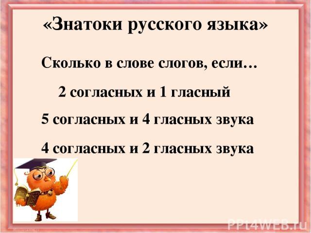 Сколько в слове слогов, если… «Знатоки русского языка» 2 согласных и 1 гласный 5 согласных и 4 гласных звука 4 согласных и 2 гласных звука
