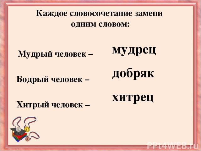 Каждое словосочетание замени одним словом: Мудрый человек – Бодрый человек – Хитрый человек – мудрец добряк хитрец