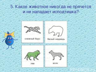 5. Какое животное никогда не прячется и не нападает исподтишка?