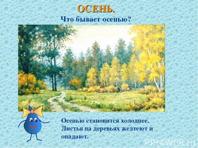 ОСЕНЬ. Что бывает осенью? Осенью становится холоднее. Листья на деревьях желтеют и опадают.