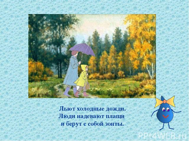 Льют холодные дожди. Люди надевают плащи и берут с собой зонты.