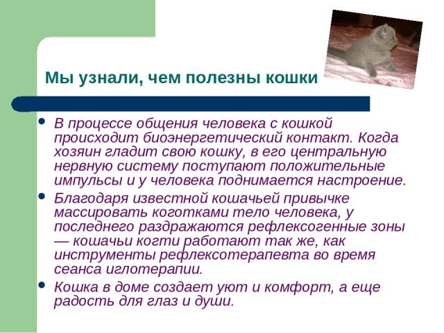 Мы узнали, чем полезны кошки В процессе общения человека с кошкой происходит биоэнергетический контакт. Когда хозяин гладит свою кошку, в его центральную нервную систему поступают положительные импульсы и у человека поднимается настроение. Благодаря…