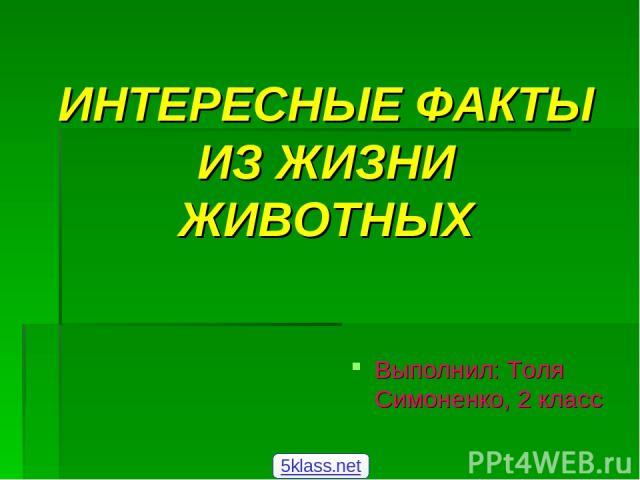 ИНТЕРЕСНЫЕ ФАКТЫ ИЗ ЖИЗНИ ЖИВОТНЫХ Выполнил: Толя Симоненко, 2 класс 5klass.net