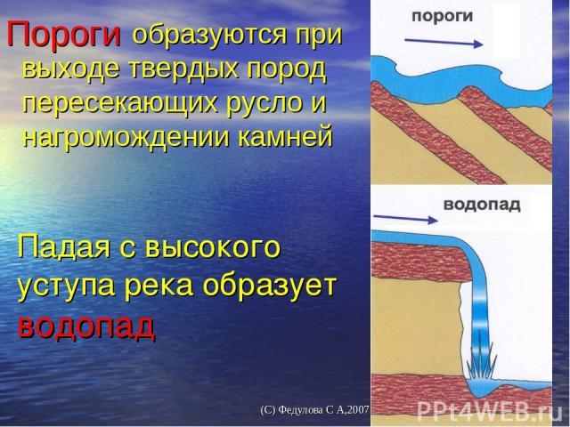 Падая с высокого уступа река образует водопад Пороги образуются при выходе твердых пород пересекающих русло и нагромождении камней (С) Федулова С А,2007