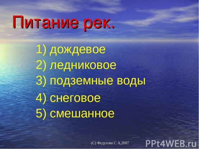 Питание рек. 3) подземные воды 4) снеговoе 5) смешанное 1) дождевое 2) ледниковое (С) Федулова С А,2007