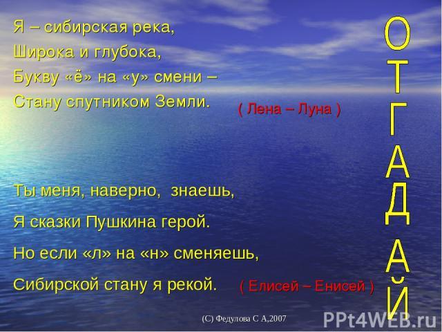 Я – сибирская река, Широка и глубока, Букву «ё» на «у» смени – Стану спутником Земли. ( Лена – Луна ) Ты меня, наверно, знаешь, Я сказки Пушкина герой. Но если «л» на «н» сменяешь, Сибирской стану я рекой. ( Елисей – Енисей ) (С) Федулова С А,2007