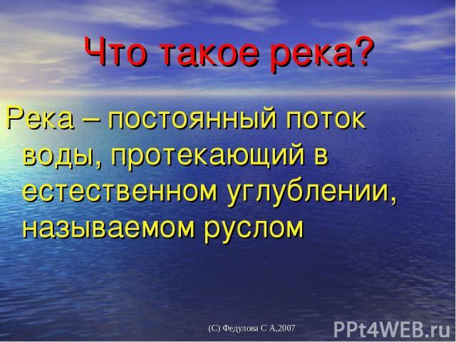 Что такое река? Река – постоянный поток воды, протекающий в естественном углублении, называемом руслом (С) Федулова С А,2007