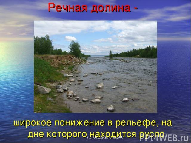 Речная долина - широкое понижение в рельефе, на дне которого находится русло реки. (С) Федулова С А,2007