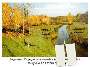 Задание: Определить левый и правый берег реки. Что нужно для этого сделать? левы