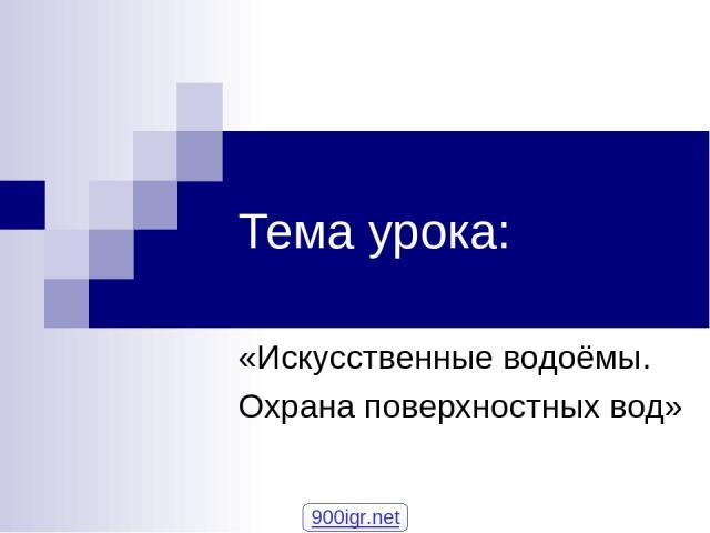 Тема урока: «Искусственные водоёмы. Охрана поверхностных вод» 900igr.net