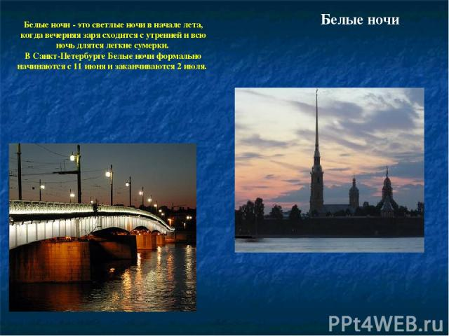 Белые ночи Белые ночи - это светлые ночи в начале лета, когда вечерняя заря сходится с утренней и всю ночь длятся легкие сумерки. В Санкт-Петербурге Белые ночи формально начинаются с 11 июня и заканчиваются 2 июля.