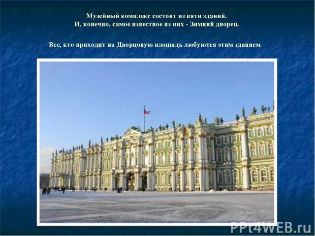 Музейный комплекс состоит из пяти зданий. И, конечно, самое известное из них - Зимний дворец. Все, кто приходит на Дворцовую площадь любуются этим зданием