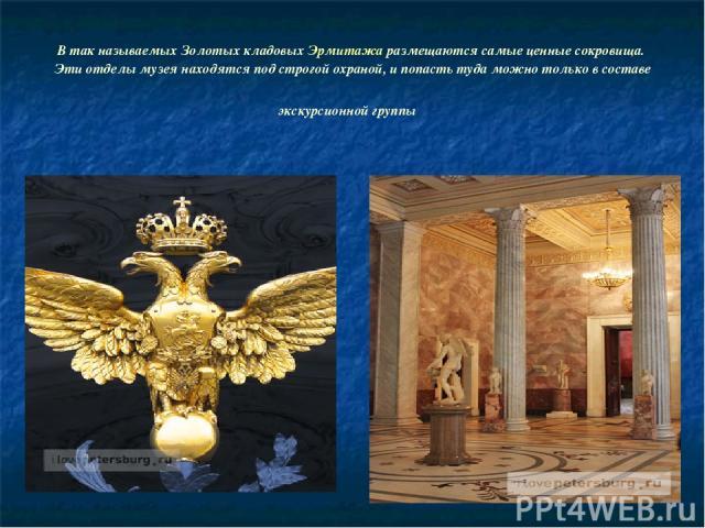 В так называемых Золотых кладовых Эрмитажа размещаются самые ценные сокровища. Эти отделы музея находятся под строгой охраной, и попасть туда можно только в составе экскурсионной группы