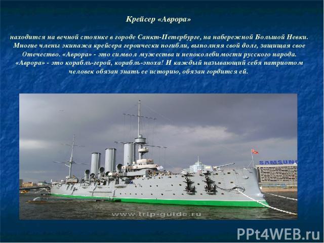 Крейсер «Аврора» находится на вечной стоянке в городе Санкт-Петербурге, на набережной Большой Невки. Многие члены экипажа крейсера героически погибли, выполняя свой долг, защищая свое Отечество. «Аврора» - это символ мужества и непоколебимости русск…