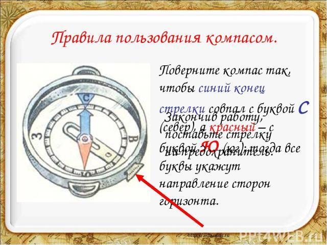 Правила пользования компасом. Поверните компас так, чтобы синий конец стрелки совпал с буквой С (север), а красный – с буквой Ю (юг); тогда все буквы укажут направление сторон горизонта. Закончив работу, поставьте стрелку на предохранитель.