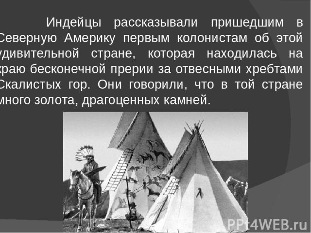 Индейцы рассказывали пришедшим в Северную Америку первым колонистам об этой удивительной стране, которая находилась на краю бесконечной прерии за отвесными хребтами Скалистых гор. Они говорили, что в той стране много золота, драгоценных камней.