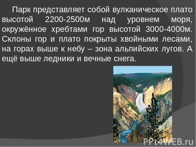 Парк представляет собой вулканическое плато высотой 2200-2500м над уровнем моря, окружённое хребтами гор высотой 3000-4000м. Склоны гор и плато покрыты хвойными лесами, на горах выше к небу – зона альпийских лугов. А ещё выше ледники и вечные снега.