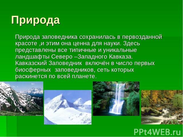 Природа Природа заповедника сохранилась в первозданной красоте ,и этим она ценна для науки. Здесь представлены все типичные и уникальные ландшафты Северо –Западного Кавказа. Кавказский Заповедник включён в число первых биосферных заповедников, сеть …