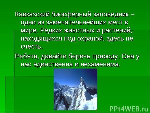 Кавказский биосферный заповедник – одно из замечательнейших мест в мире. Редких животных и растений, находящихся под охраной, здесь не счесть. Ребята, давайте беречь природу. Она у нас единственна и незаменима.