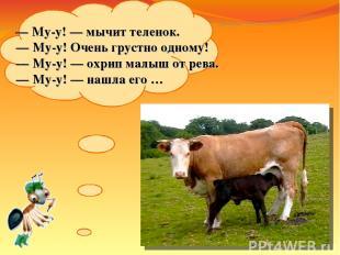 — Му-у!— мычит теленок. — Му-у! Очень грустно одному! — Му-у!— охрип малыш о