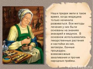 Наши предки жили в такое время, когда медицина только начинала развиваться. Все